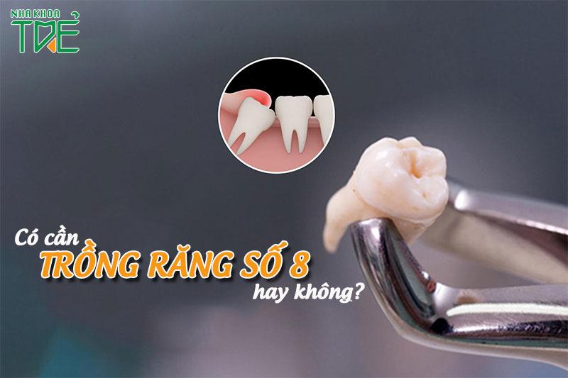 Có cần trồng răng số 8 sau khi nhổ đi không?