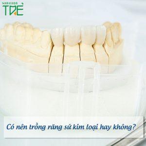 Có nên trồng răng sứ kim loại hay không?