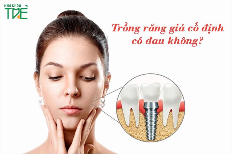 Trồng răng giả cố định có đau không? Trồng răng loại nào tốt?